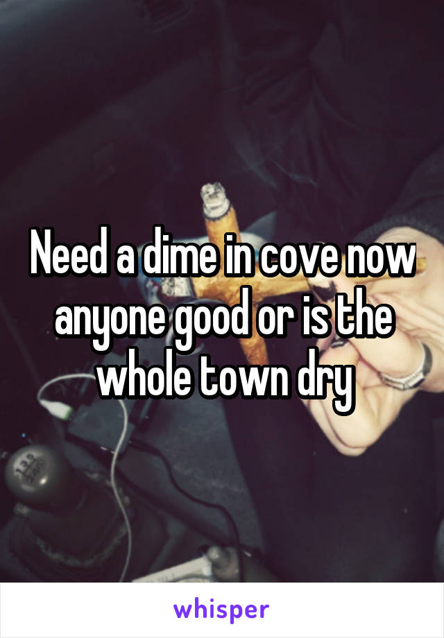 Need a dime in cove now anyone good or is the whole town dry