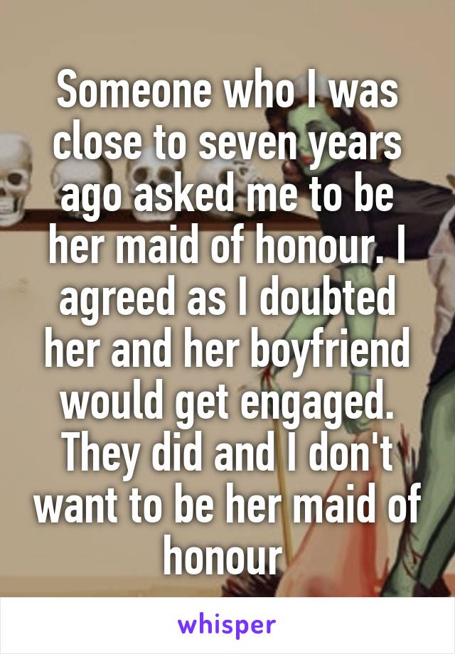 Someone who I was close to seven years ago asked me to be her maid of honour. I agreed as I doubted her and her boyfriend would get engaged. They did and I don't want to be her maid of honour