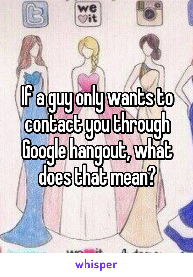 If a guy only wants to contact you through Google hangout, what does that mean?