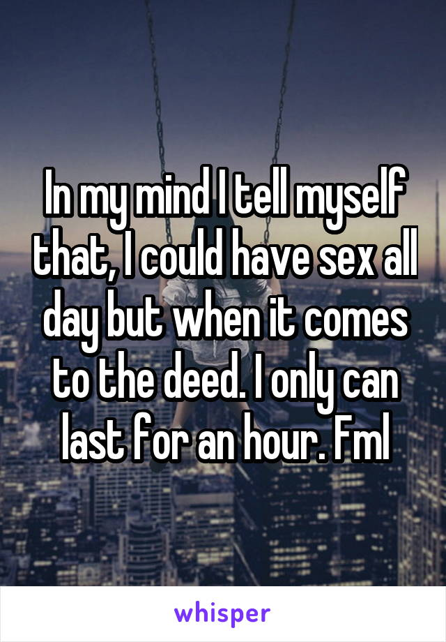 In my mind I tell myself that, I could have sex all day but when it comes to the deed. I only can last for an hour. Fml