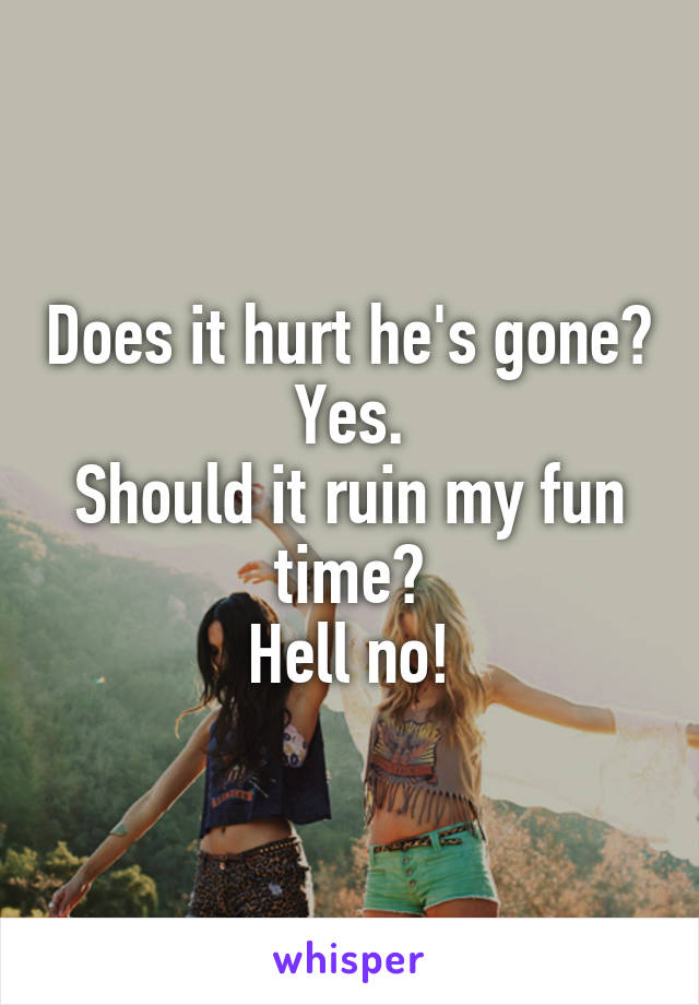 Does it hurt he's gone? Yes. Should it ruin my fun time? Hell no!