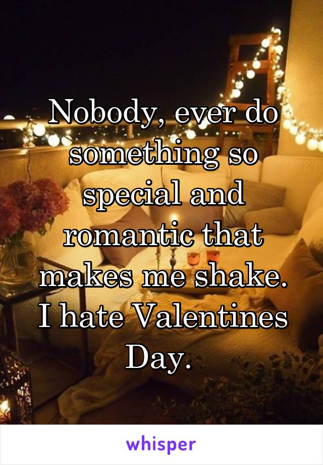Nobody, ever do something so special and romantic that makes me shake. I hate Valentines Day.