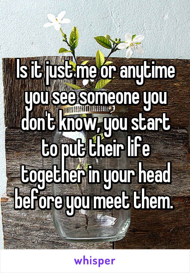 Is it just me or anytime you see someone you don't know, you start to put their life together in your head before you meet them.