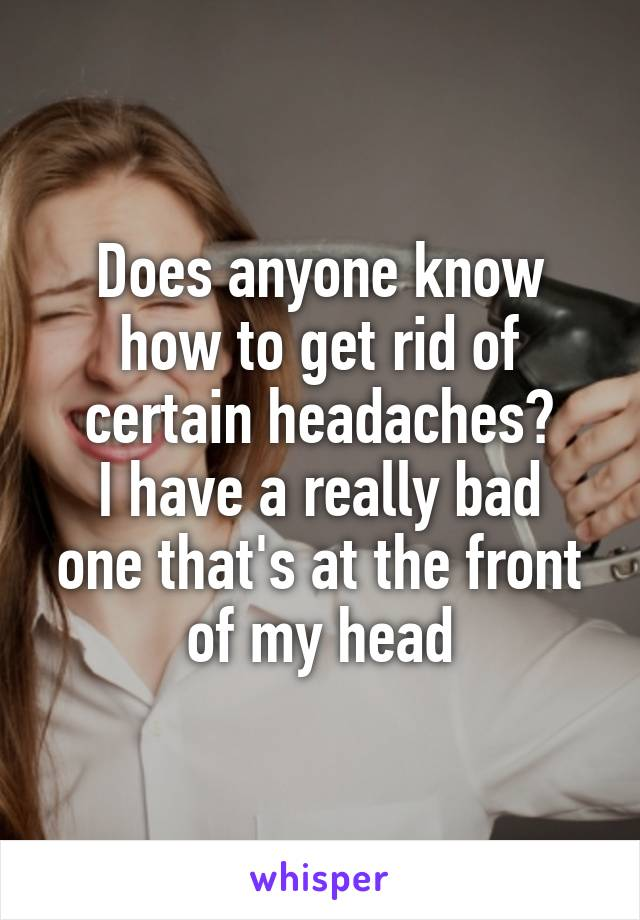 Does anyone know how to get rid of certain headaches? I have a really bad one that's at the front of my head