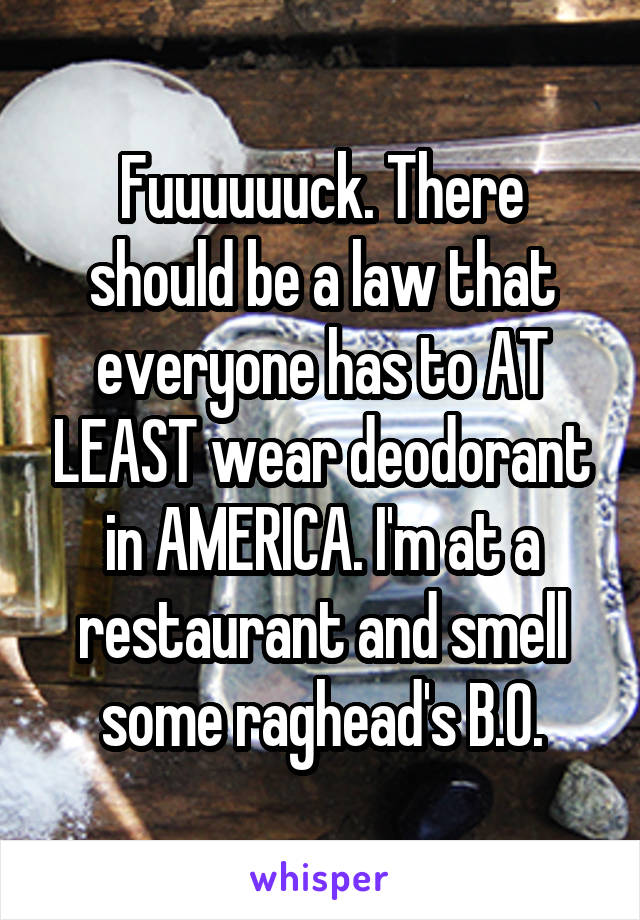 Fuuuuuuck. There should be a law that everyone has to AT LEAST wear deodorant in AMERICA. I'm at a restaurant and smell some raghead's B.O.