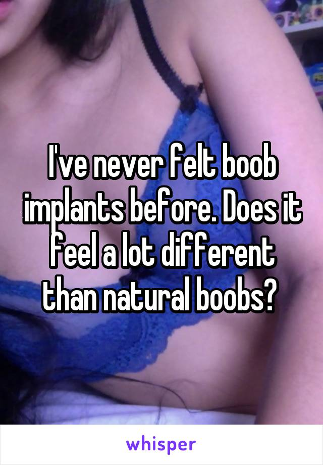 I've never felt boob implants before. Does it feel a lot different than natural boobs?