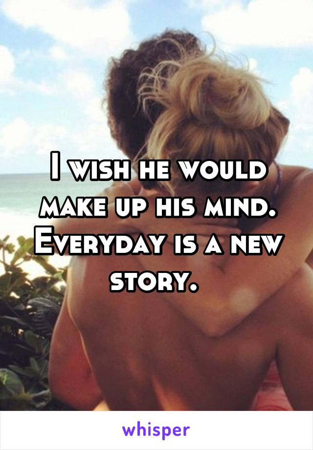 I wish he would make up his mind. Everyday is a new story.