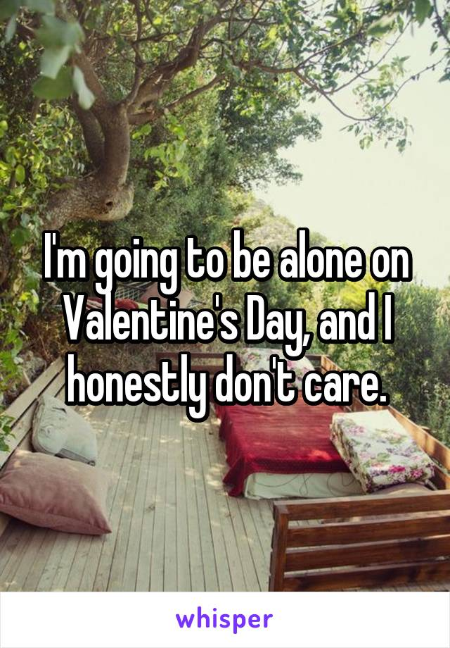 I'm going to be alone on Valentine's Day, and I honestly don't care.