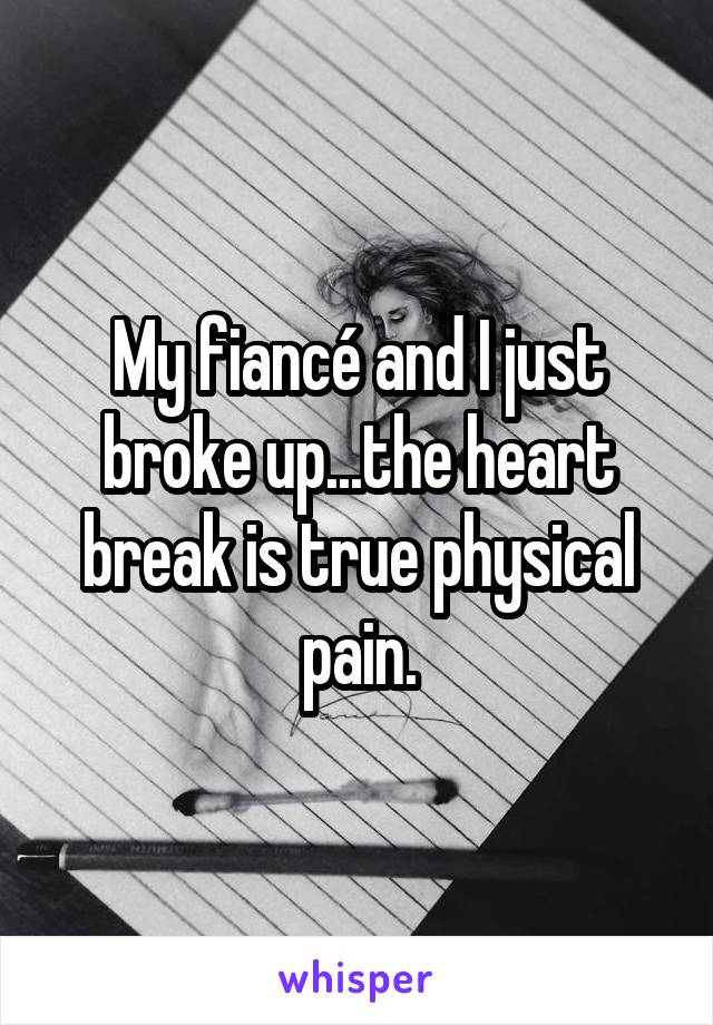 My fiancé and I just broke up...the heart break is true physical pain.