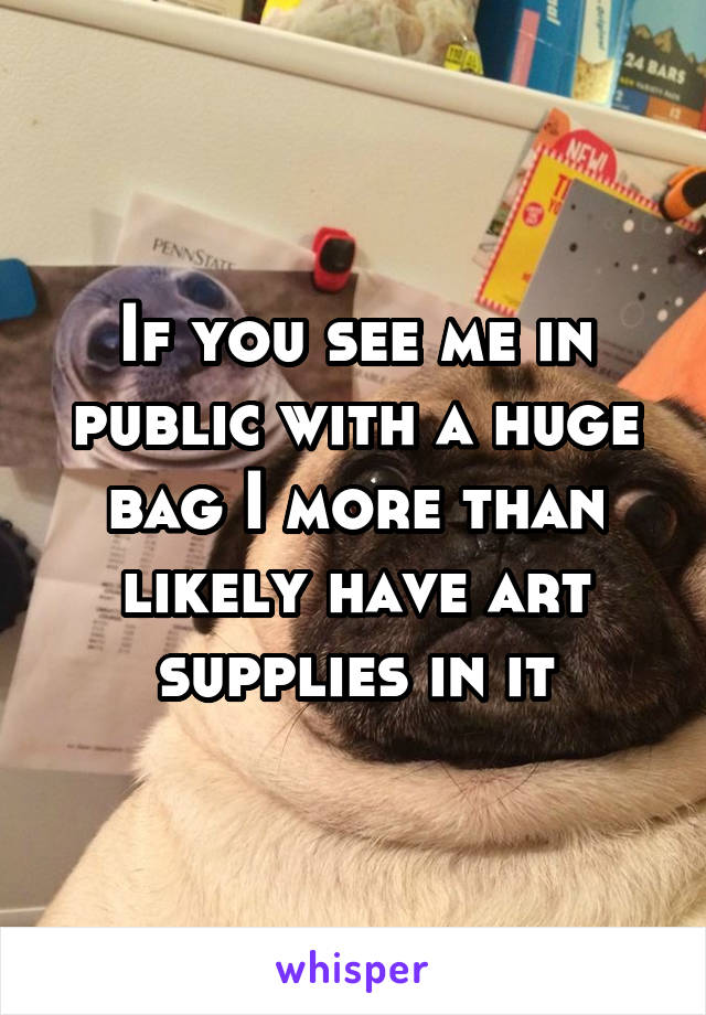 If you see me in public with a huge bag I more than likely have art supplies in it