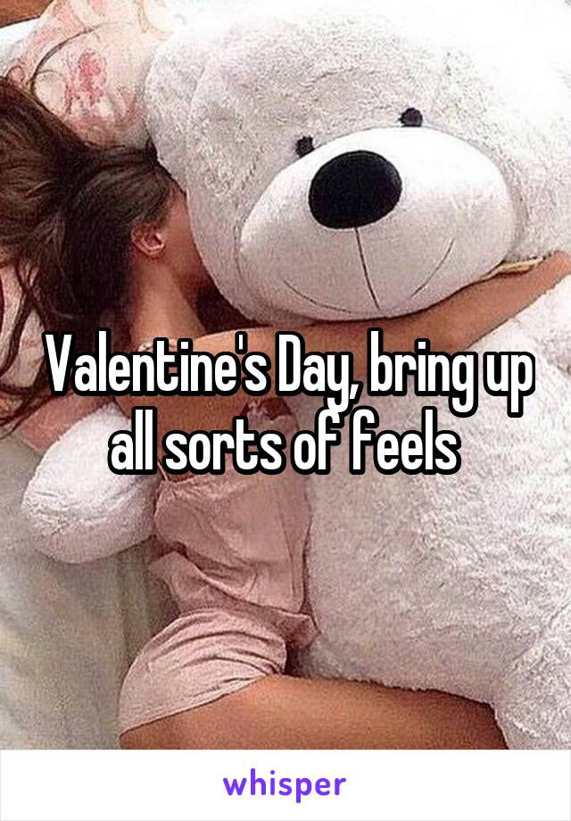 Valentine's Day, bring up all sorts of feels