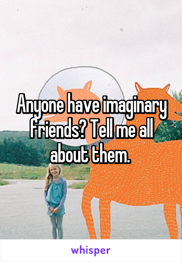 Anyone have imaginary friends? Tell me all about them.