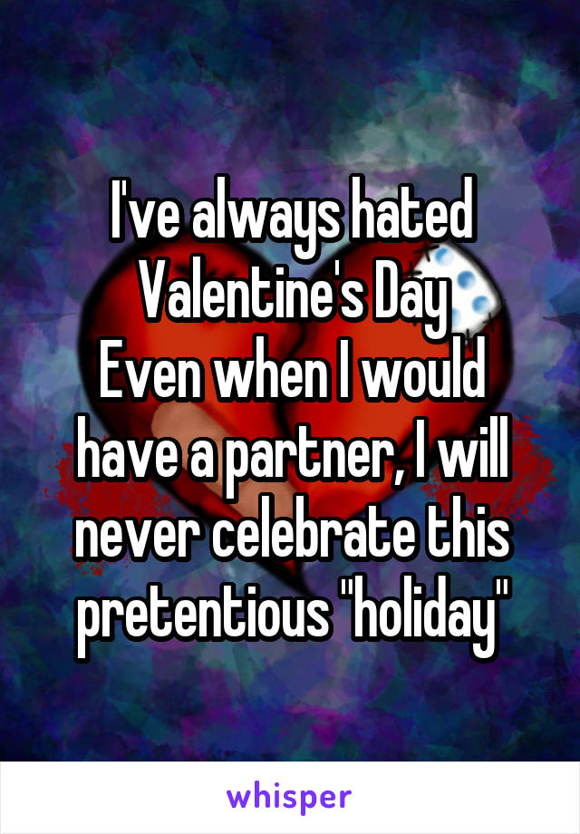 "I've always hated Valentine's Day Even when I would have a partner, I will never celebrate this pretentious ""holiday"""