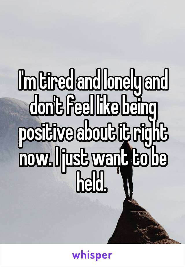 I'm tired and lonely and don't feel like being positive about it right now. I just want to be held.