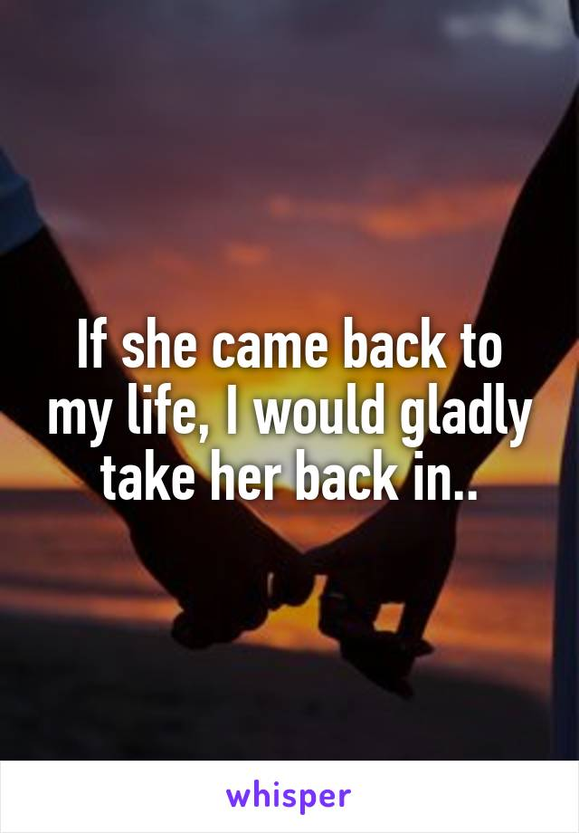 If she came back to my life, I would gladly take her back in..