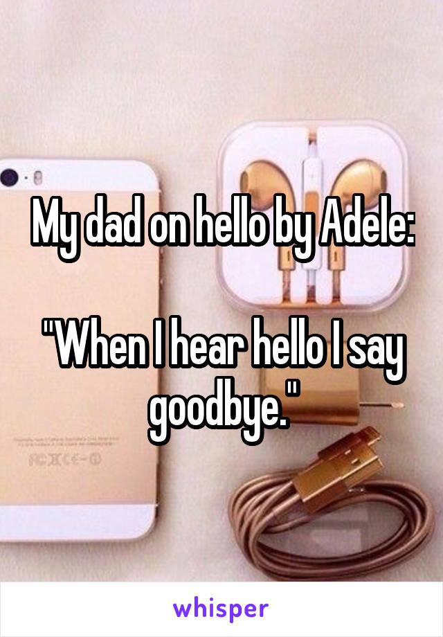 "My dad on hello by Adele:  ""When I hear hello I say goodbye."""