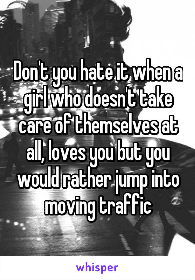 Don't you hate it when a girl who doesn't take care of themselves at all, loves you but you would rather jump into moving traffic