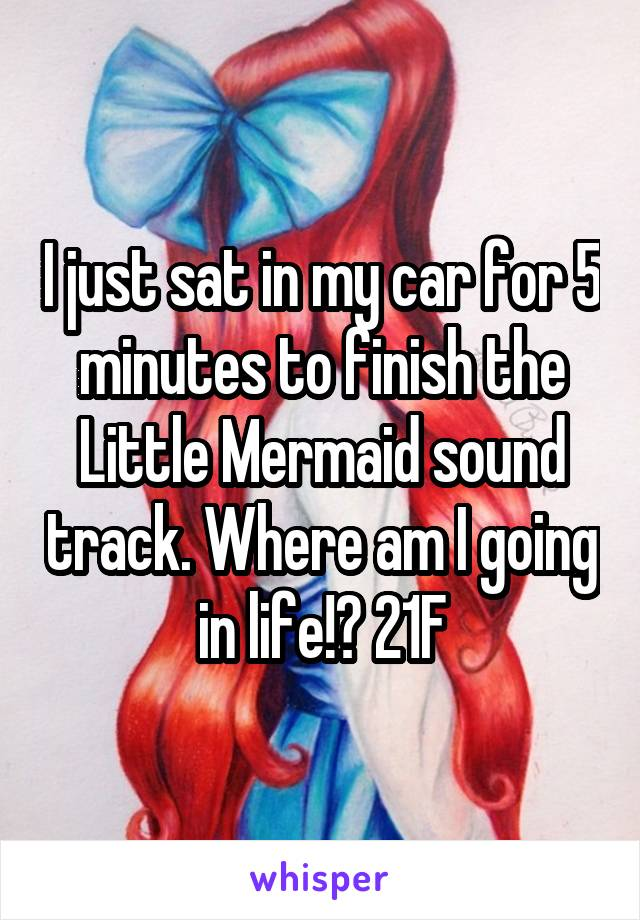 I just sat in my car for 5 minutes to finish the Little Mermaid sound track. Where am I going in life!? 21F