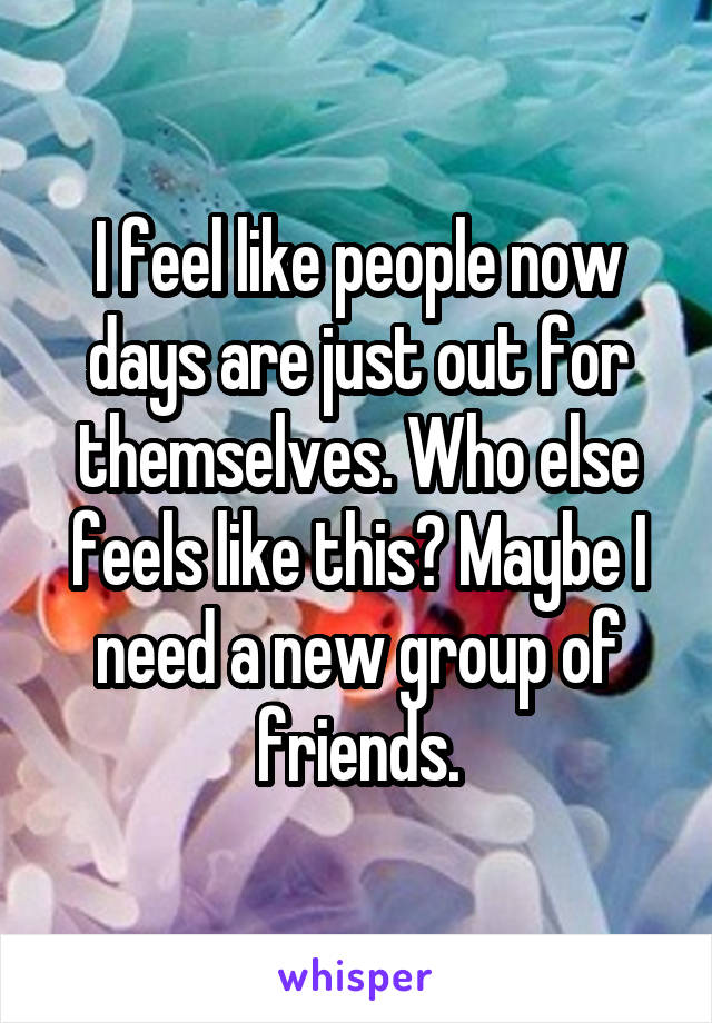 I feel like people now days are just out for themselves. Who else feels like this? Maybe I need a new group of friends.