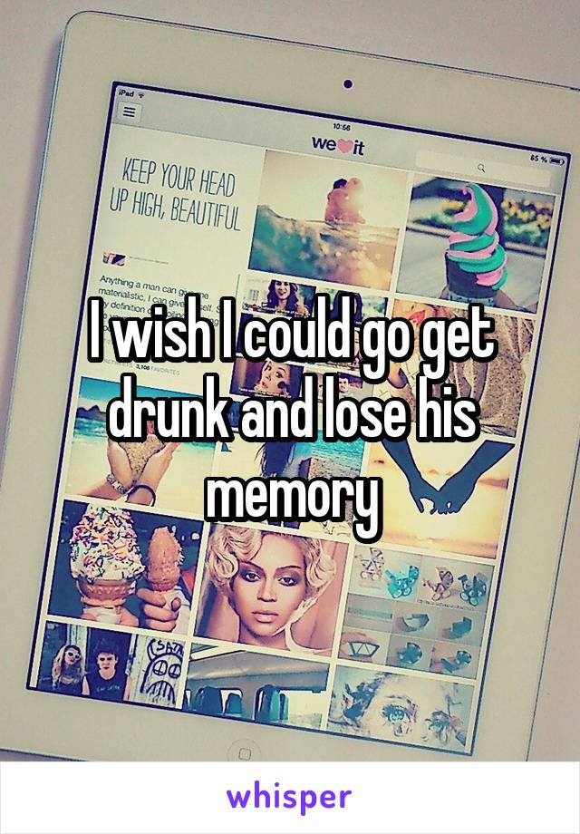 I wish I could go get drunk and lose his memory