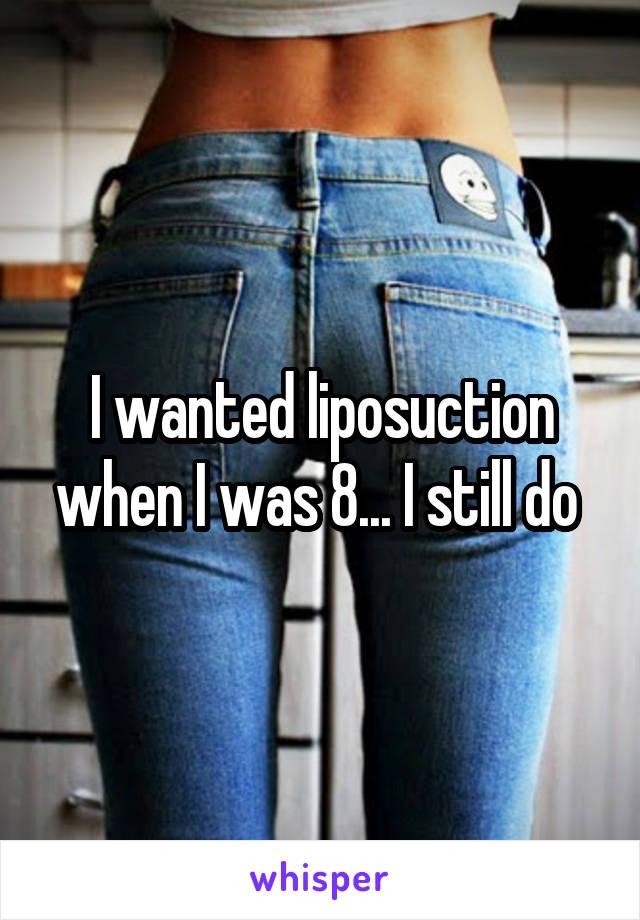 I wanted liposuction when I was 8... I still do