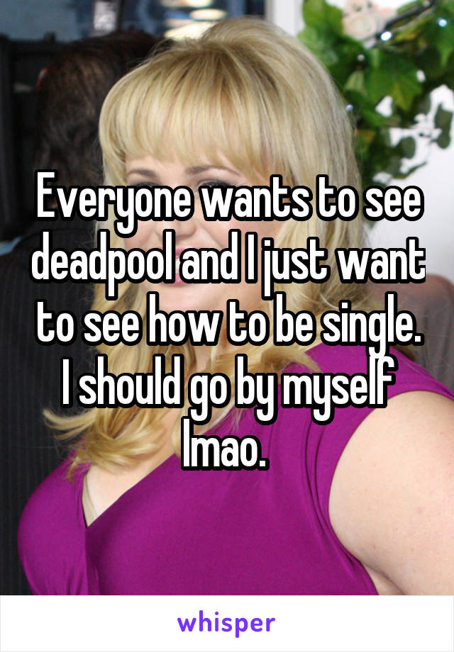 Everyone wants to see deadpool and I just want to see how to be single. I should go by myself lmao.