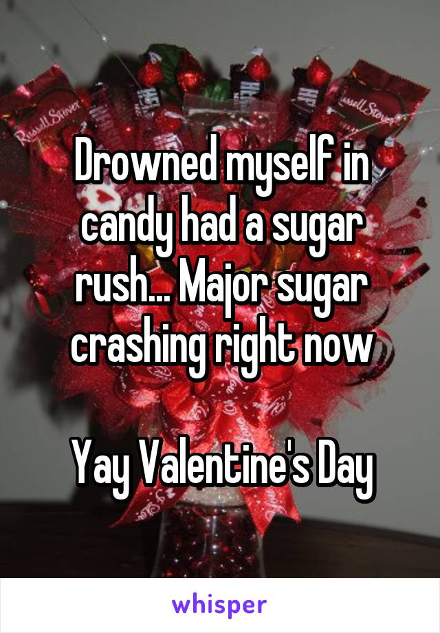 Drowned myself in candy had a sugar rush... Major sugar crashing right now  Yay Valentine's Day