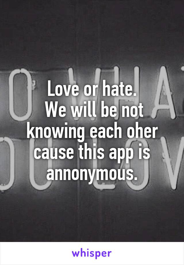 Love or hate.  We will be not knowing each oher cause this app is annonymous.