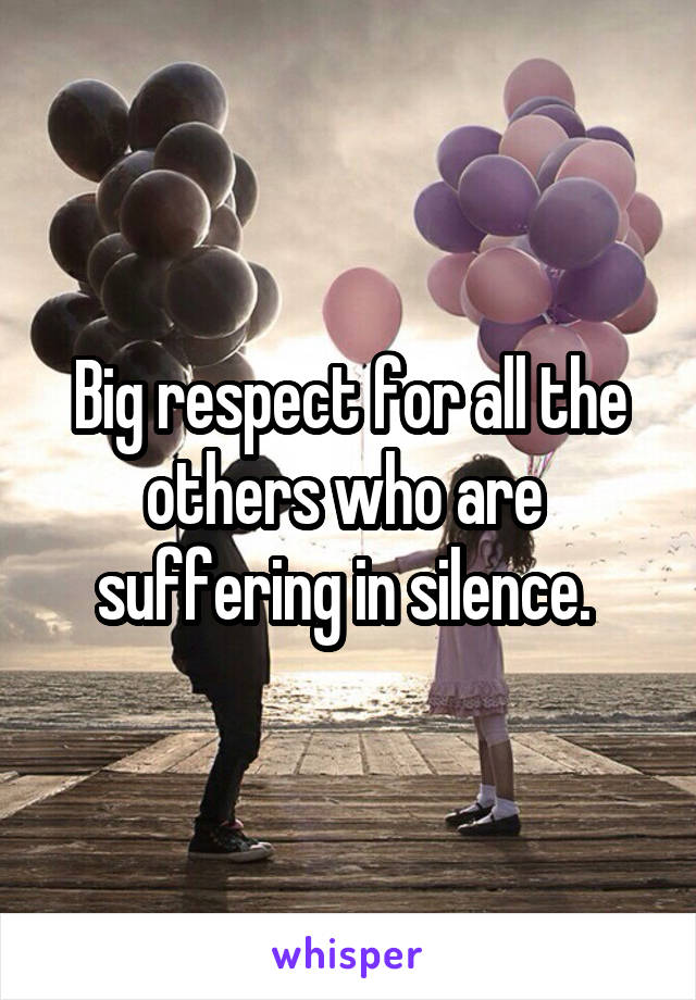 Big respect for all the others who are  suffering in silence.