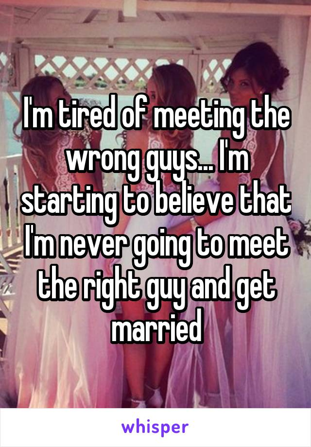 I'm tired of meeting the wrong guys... I'm starting to believe that I'm never going to meet the right guy and get married