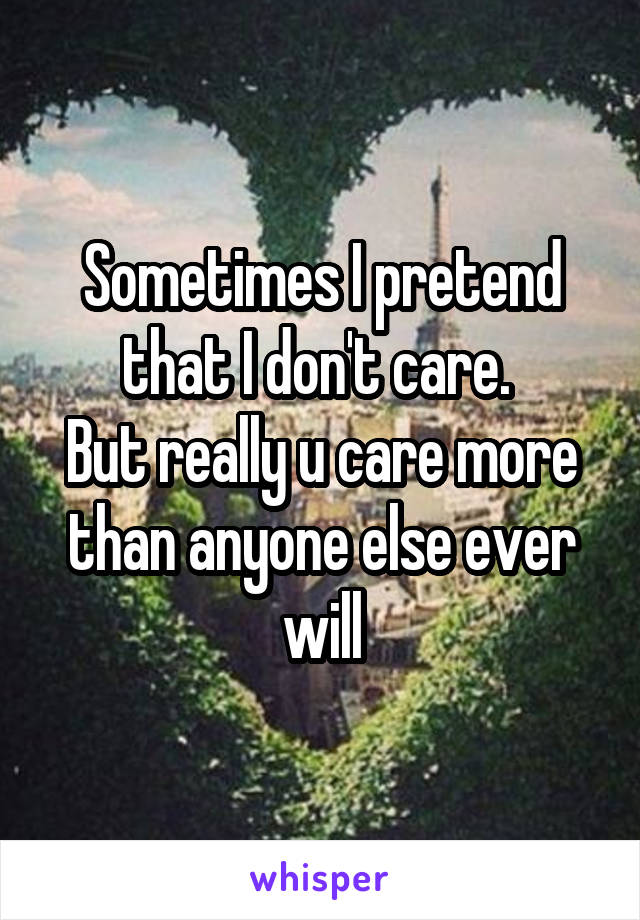 Sometimes I pretend that I don't care.  But really u care more than anyone else ever will
