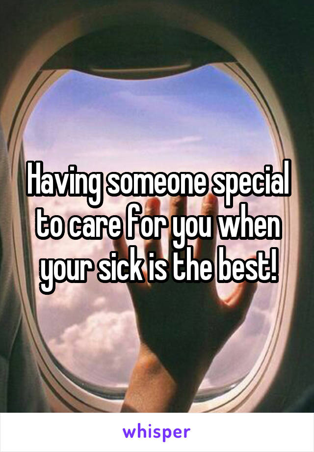 Having someone special to care for you when your sick is the best!