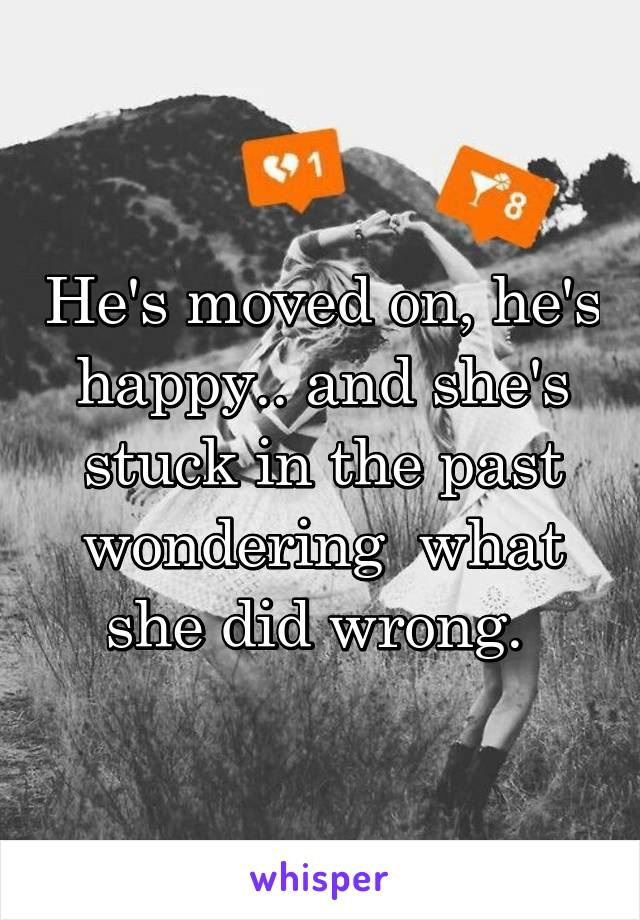 He's moved on, he's happy.. and she's stuck in the past wondering  what she did wrong.