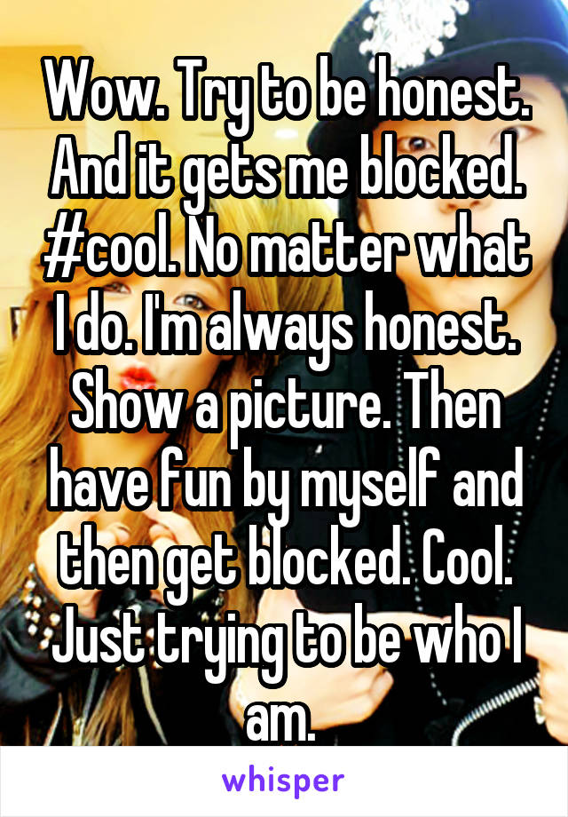 Wow. Try to be honest. And it gets me blocked. #cool. No matter what I do. I'm always honest. Show a picture. Then have fun by myself and then get blocked. Cool. Just trying to be who I am.