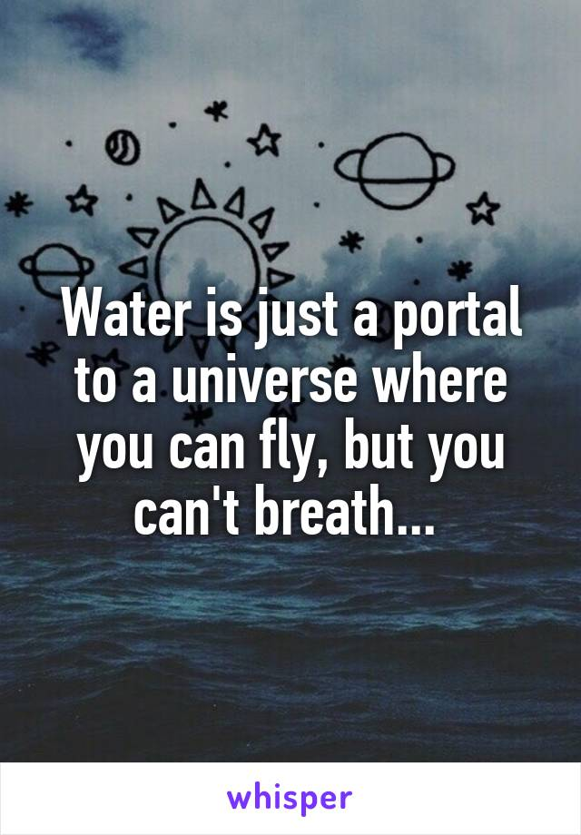 Water is just a portal to a universe where you can fly, but you can't breath...