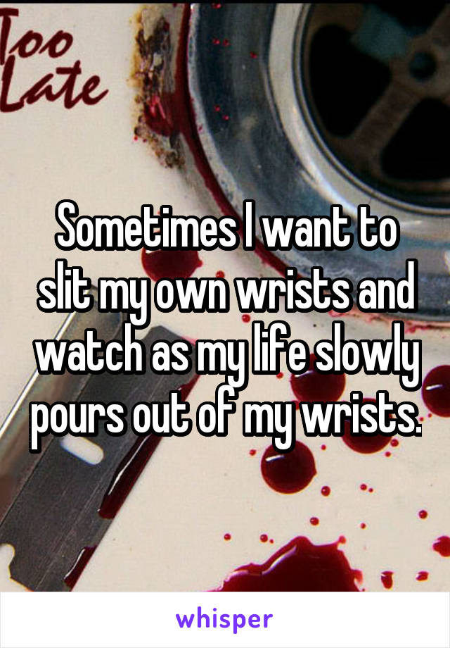 Sometimes I want to slit my own wrists and watch as my life slowly pours out of my wrists.