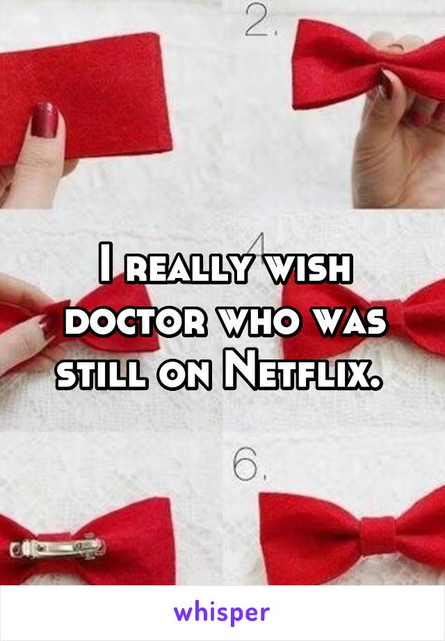 I really wish doctor who was still on Netflix.