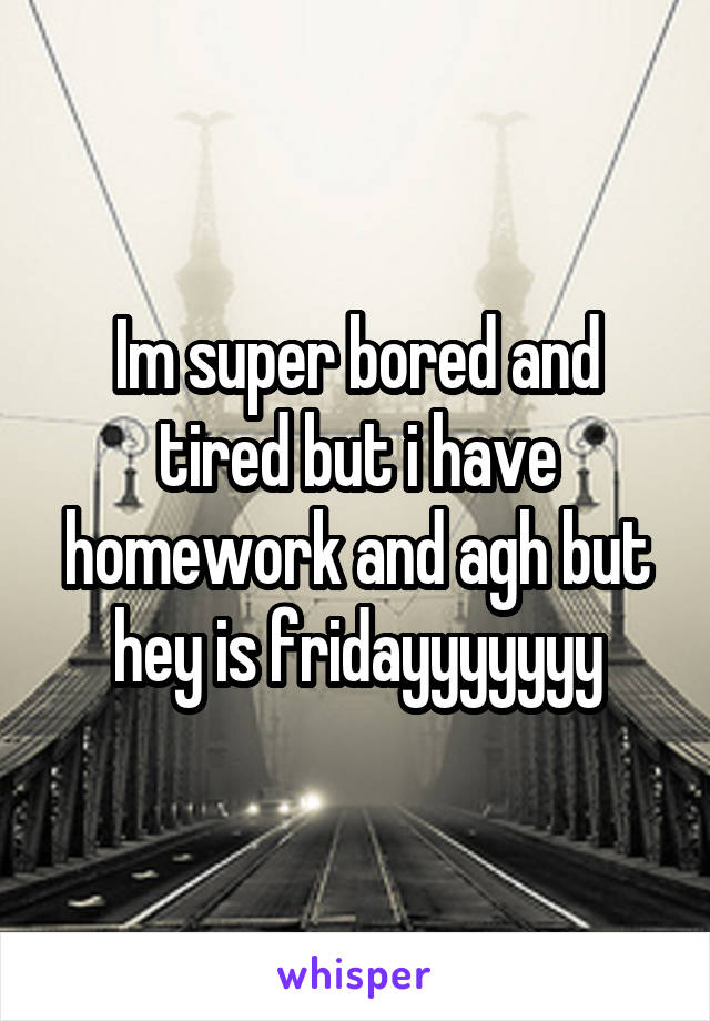 Im super bored and tired but i have homework and agh but hey is fridayyyyyyy