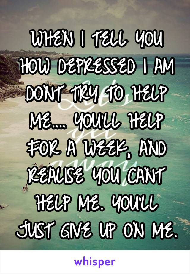 WHEN I TELL YOU HOW DEPRESSED I AM DONT TRY TO HELP ME.... YOU'LL HELP FOR A WEEK, AND REALISE YOU CANT HELP ME. YOU'LL JUST GIVE UP ON ME.