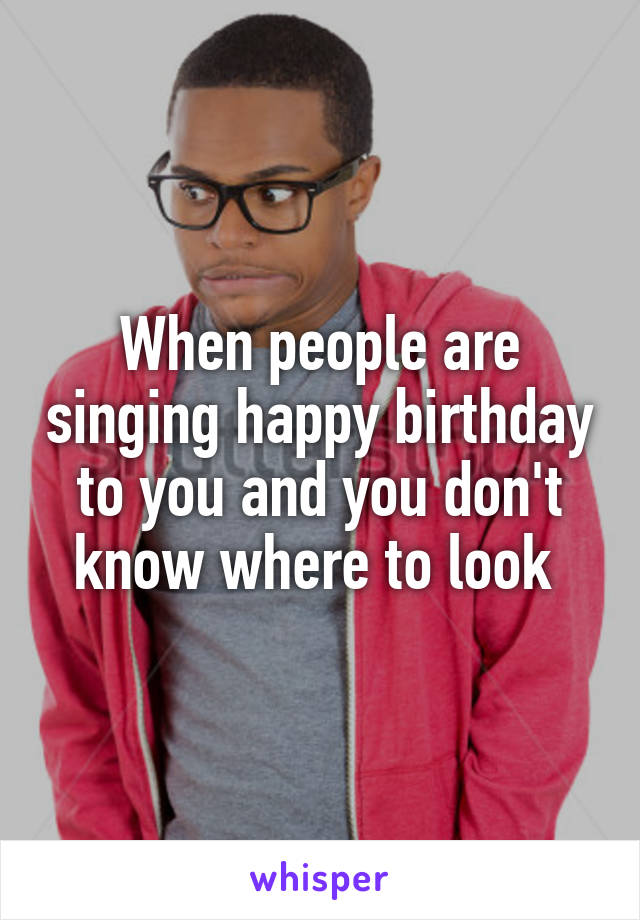 When people are singing happy birthday to you and you don't know where to look