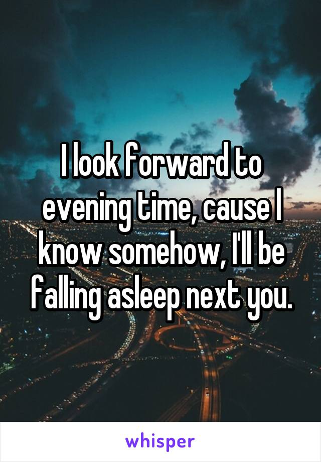I look forward to evening time, cause I know somehow, I'll be falling asleep next you.