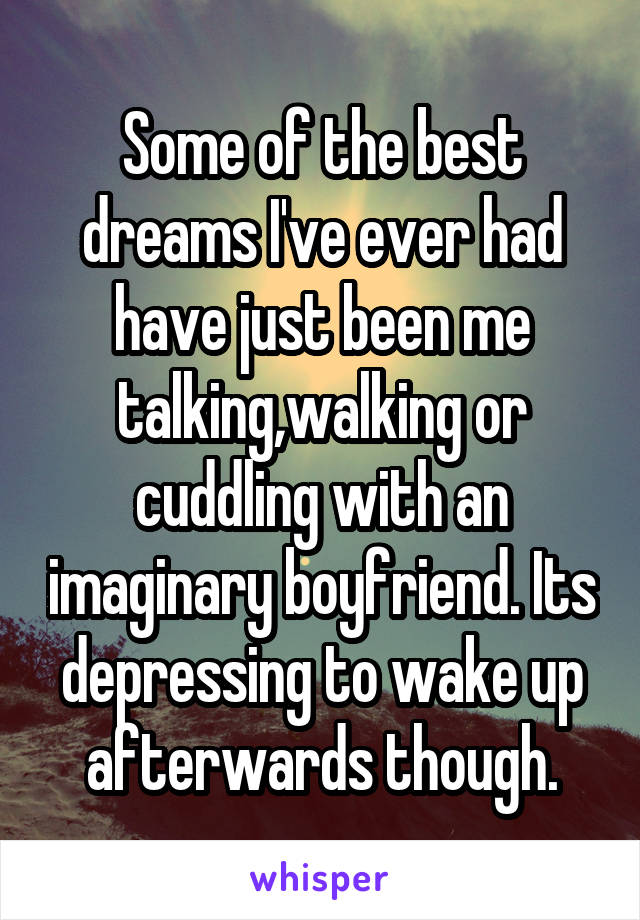 Some of the best dreams I've ever had have just been me talking,walking or cuddling with an imaginary boyfriend. Its depressing to wake up afterwards though.