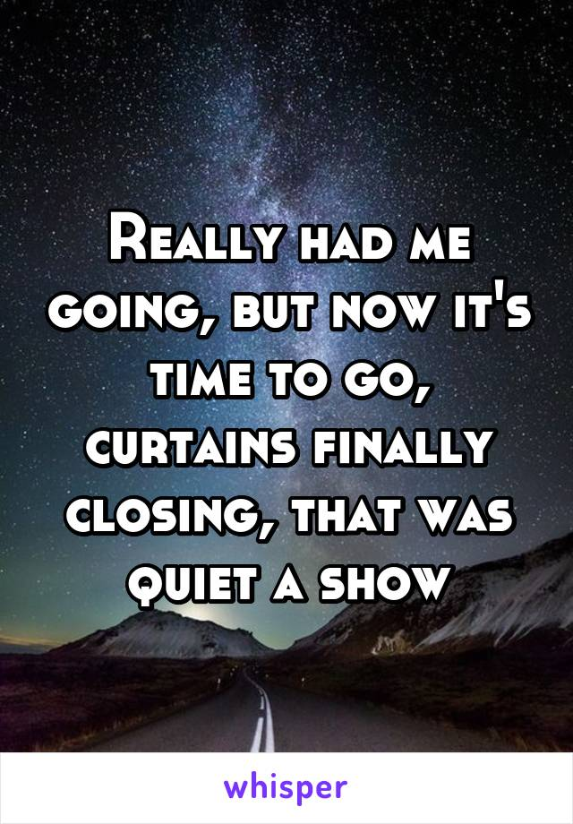Really had me going, but now it's time to go, curtains finally closing, that was quiet a show
