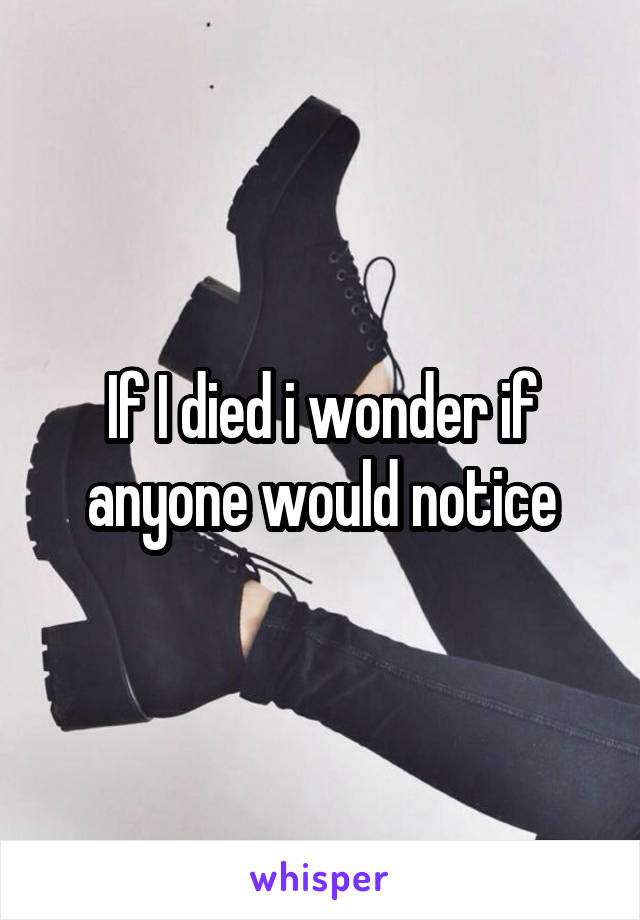If I died i wonder if anyone would notice