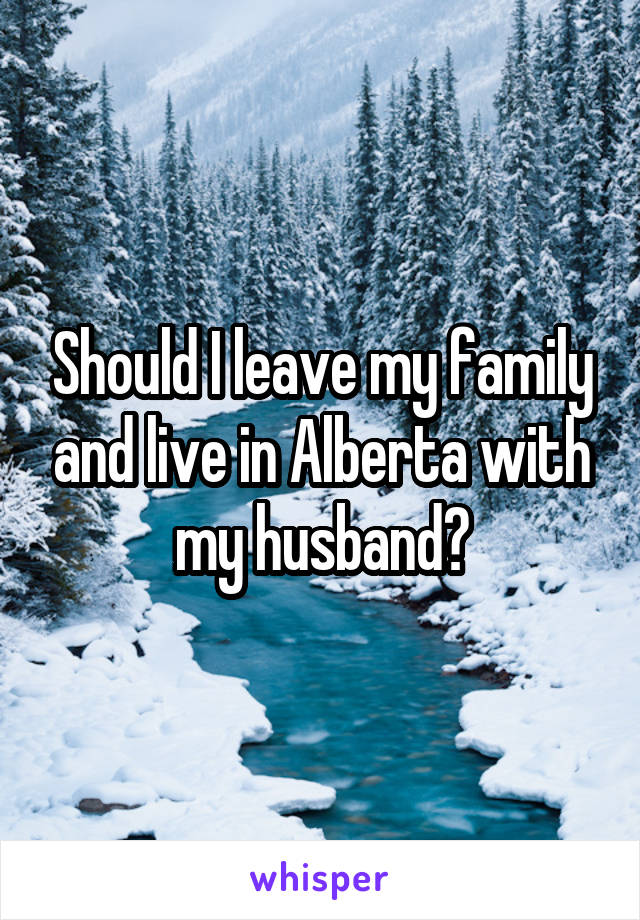 Should I leave my family and live in Alberta with my husband?