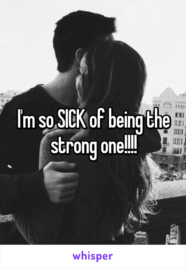 I'm so SICK of being the strong one!!!!