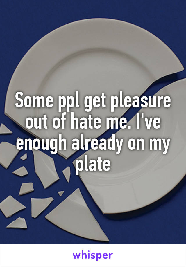 Some ppl get pleasure out of hate me. I've enough already on my plate