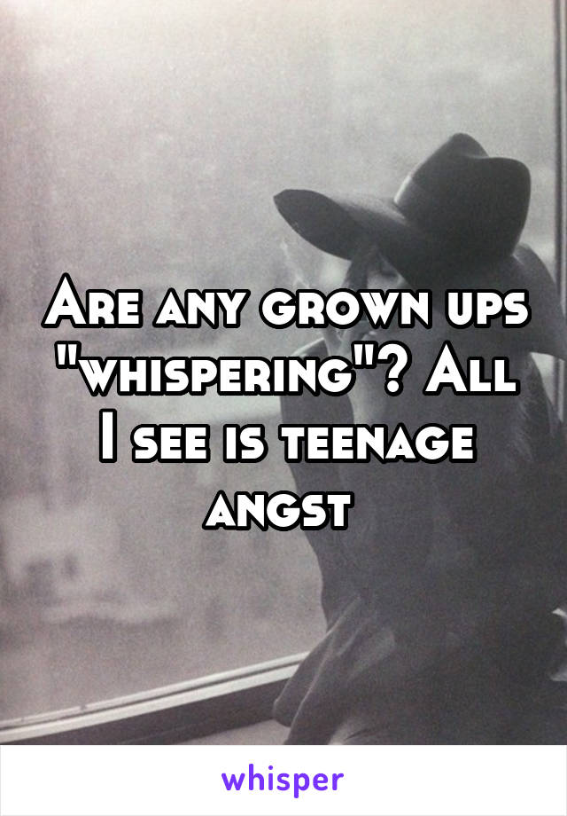 "Are any grown ups ""whispering""? All I see is teenage angst"