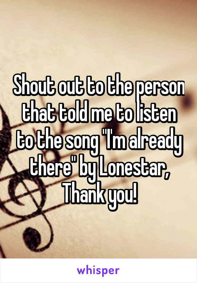 """Shout out to the person that told me to listen to the song """"I'm already there"""" by Lonestar, Thank you!"""