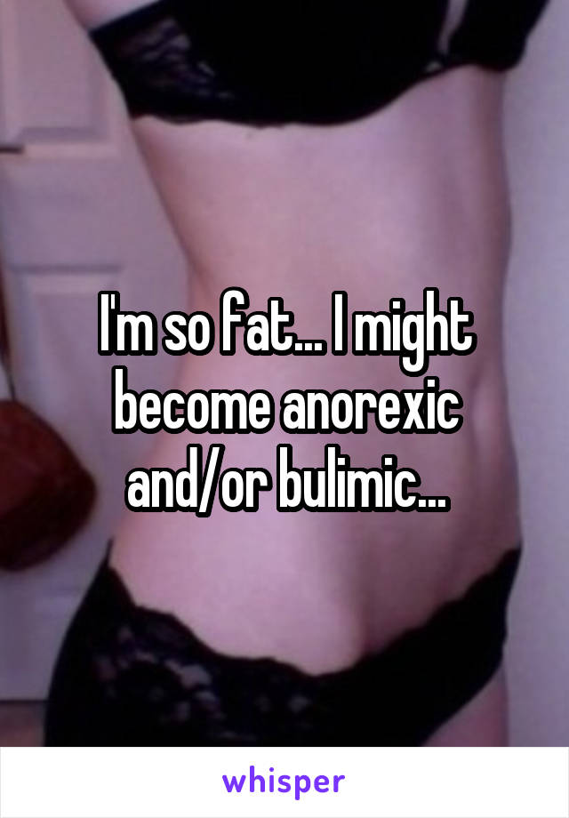 I'm so fat... I might become anorexic and/or bulimic...